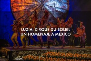 Luzia: Cirque du Soleil, un homenaje a México
